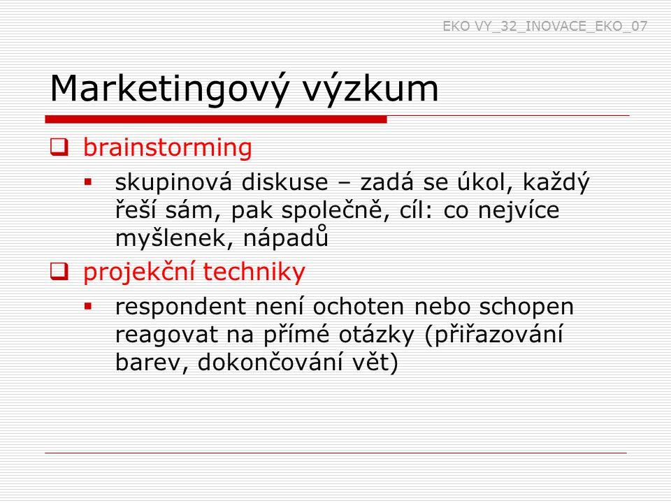 Marketingový výzkum  brainstorming  skupinová diskuse – zadá se úkol, každý řeší sám, pak společně, cíl: co nejvíce myšlenek, nápadů  projekční techniky  respondent není ochoten nebo schopen reagovat na přímé otázky (přiřazování barev, dokončování vět) EKO VY_32_INOVACE_EKO_07
