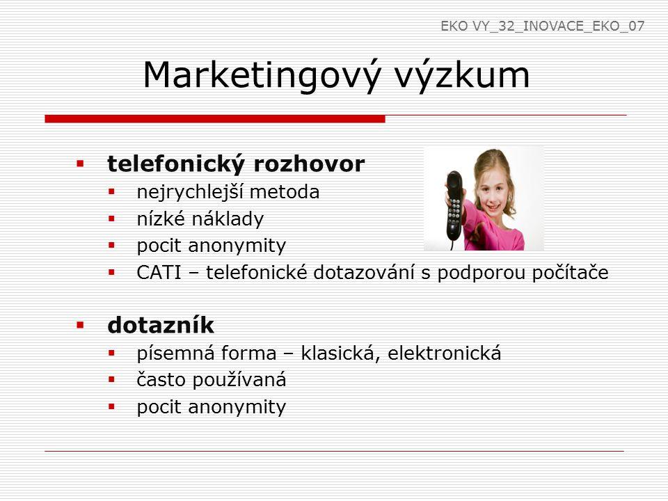 Marketingový výzkum  telefonický rozhovor  nejrychlejší metoda  nízké náklady  pocit anonymity  CATI – telefonické dotazování s podporou počítače  dotazník  písemná forma – klasická, elektronická  často používaná  pocit anonymity EKO VY_32_INOVACE_EKO_07