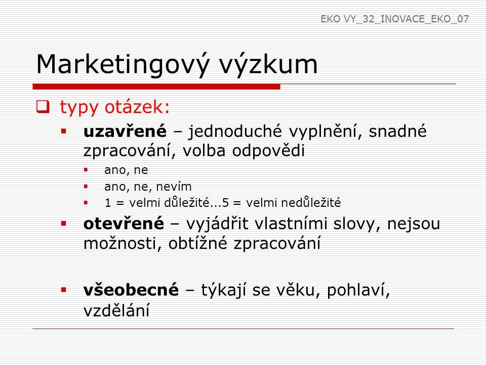 Marketingový výzkum  typy otázek:  uzavřené – jednoduché vyplnění, snadné zpracování, volba odpovědi  ano, ne  ano, ne, nevím  1 = velmi důležité...5 = velmi nedůležité  otevřené – vyjádřit vlastními slovy, nejsou možnosti, obtížné zpracování  všeobecné – týkají se věku, pohlaví, vzdělání EKO VY_32_INOVACE_EKO_07