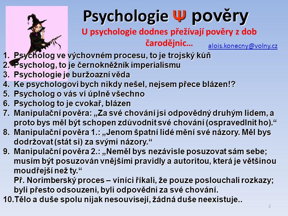 Psychologie Ψ U psychologie dodnes přežívají pověry z dob čarodějnic… psychologpsychiatr Vzdělání VŠ Tituly Bc, Mgr, PhDrTitul pouze MUDr Absolvent Filozofické fakulty Absolvent Fakulty medicíny Vzdělání humanitníVzdělání biologické Léčí neinvazně, různé druhy psychoterapie, poradenství Léčí převážně chemicky a někdy mechanicky Vztah ke klientovi často velmi zúčastněný, téměř osobní Vztah ke klientovi často velmi neosobní, formální… 1 Psycholog i psychiatr, oba jsou doktoři přes hlavu alois.konecny@volny.cz