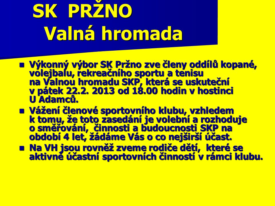 SK PRŽNO Valná hromada Výkonný výbor SK Pržno zve členy oddílů kopané, volejbalu, rekreačního sportu a tenisu na Valnou hromadu SKP, která se uskuteční v pátek 22.2.