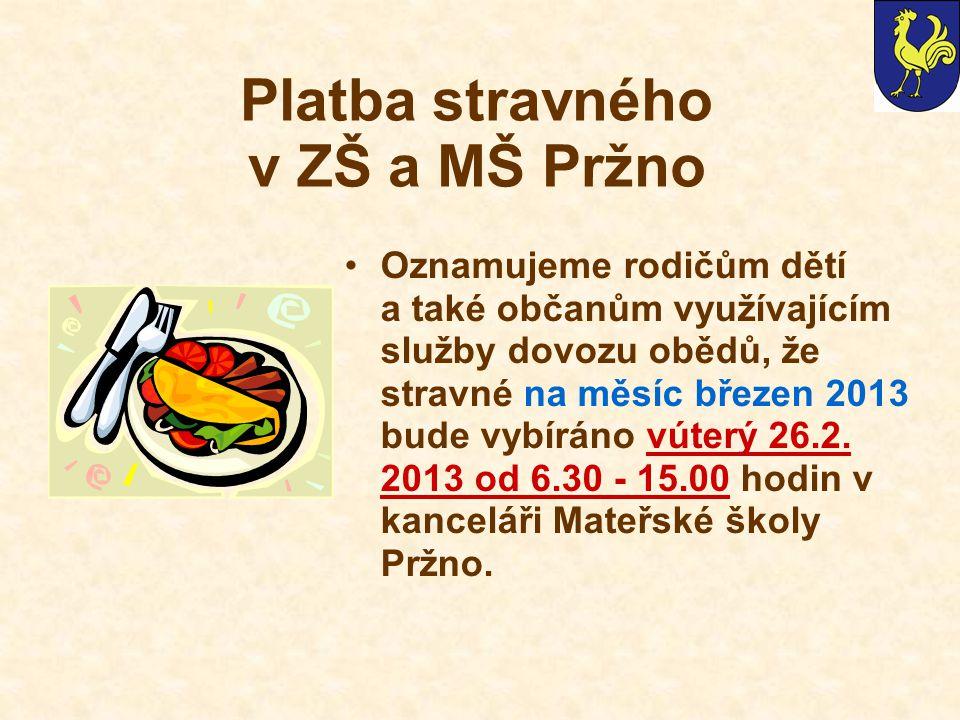 Platba stravného v ZŠ a MŠ Pržno Oznamujeme rodičům dětí a také občanům využívajícím služby dovozu obědů, že stravné na měsíc březen 2013 bude vybíráno vúterý 26.2.