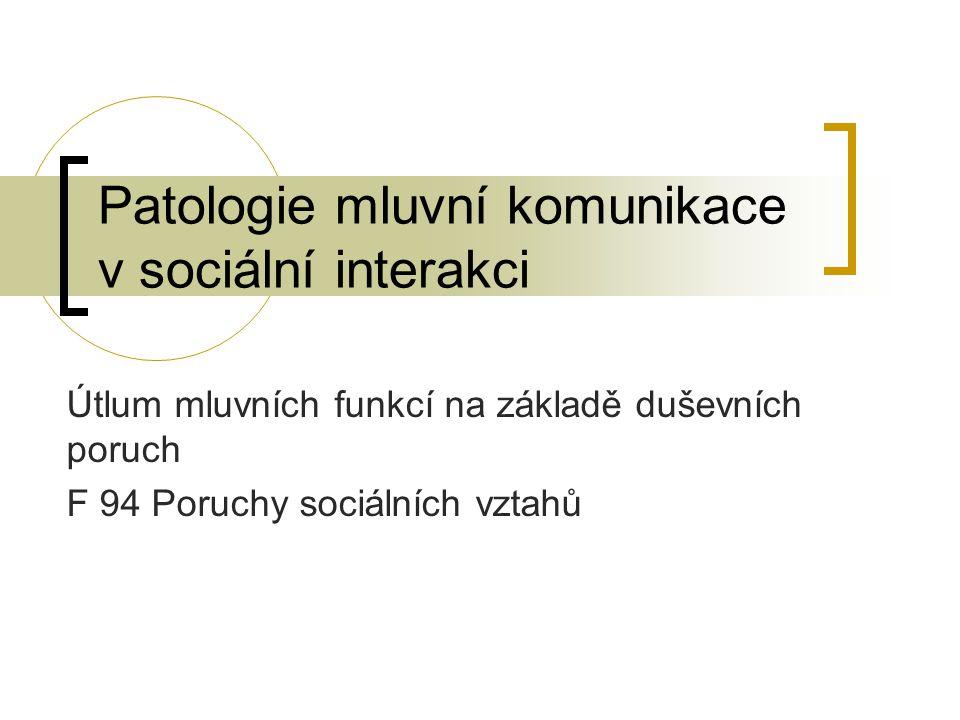 Patologie mluvní komunikace v sociální interakci Útlum mluvních funkcí na základě duševních poruch F 94 Poruchy sociálních vztahů