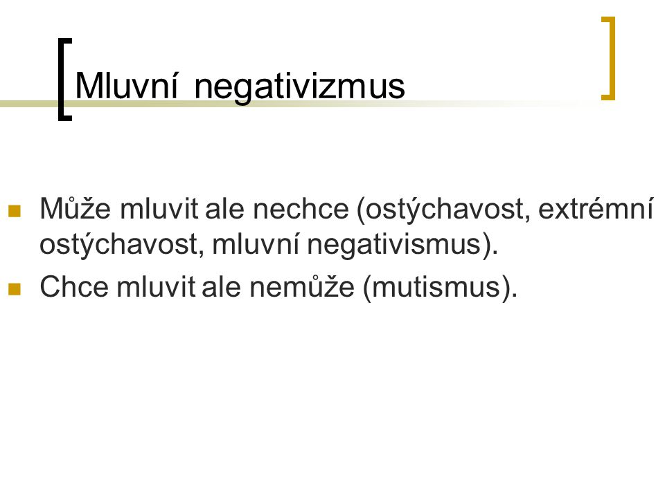 Mluvní negativizmus Může mluvit ale nechce (ostýchavost, extrémní ostýchavost, mluvní negativismus). Chce mluvit ale nemůže (mutismus).