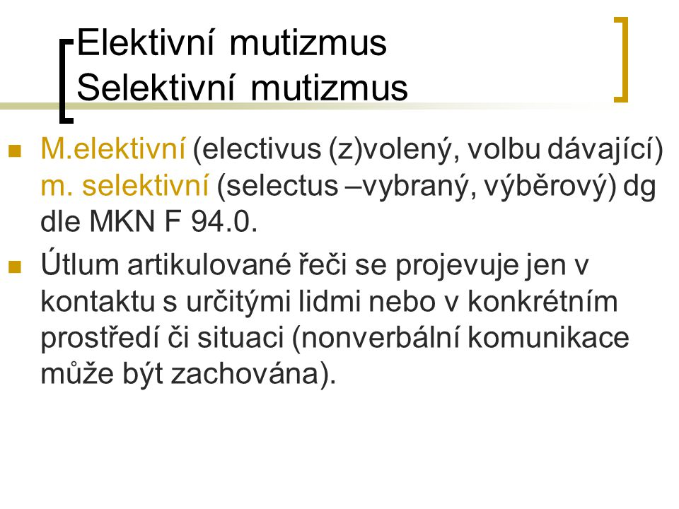 Elektivní mutizmus Selektivní mutizmus M.elektivní (electivus (z)volený, volbu dávající) m. selektivní (selectus –vybraný, výběrový) dg dle MKN F 94.0
