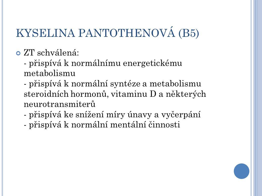 KYSELINA PANTOTHENOVÁ (B5) ZT schválená: - přispívá k normálnímu energetickému metabolismu - přispívá k normální syntéze a metabolismu steroidních hormonů, vitaminu D a některých neurotransmiterů - přispívá ke snížení míry únavy a vyčerpání - přispívá k normální mentální činnosti
