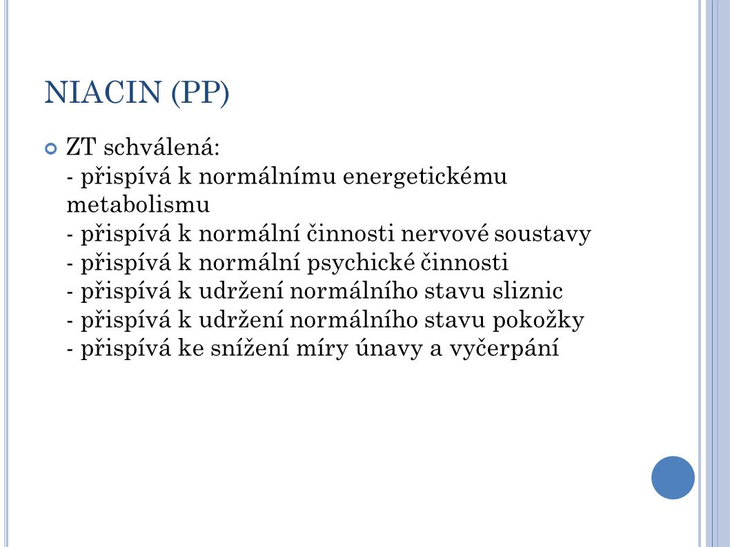 NIACIN (PP) ZT schválená: - přispívá k normálnímu energetickému metabolismu - přispívá k normální činnosti nervové soustavy - přispívá k normální psychické činnosti - přispívá k udržení normálního stavu sliznic - přispívá k udržení normálního stavu pokožky - přispívá ke snížení míry únavy a vyčerpání