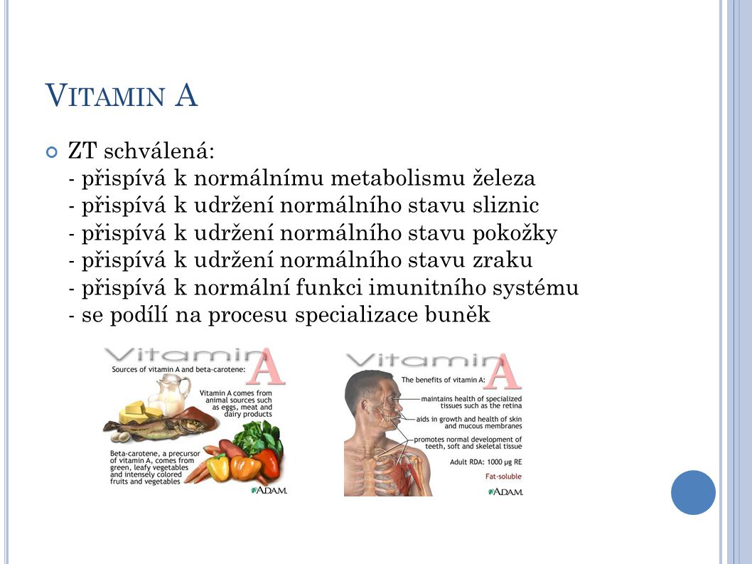 V ITAMIN A ZT schválená: - přispívá k normálnímu metabolismu železa - přispívá k udržení normálního stavu sliznic - přispívá k udržení normálního stavu pokožky - přispívá k udržení normálního stavu zraku - přispívá k normální funkci imunitního systému - se podílí na procesu specializace buněk