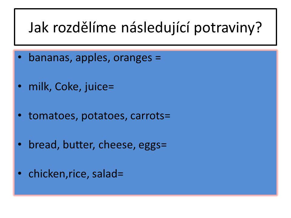 Jak rozdělíme následující potraviny? bananas, apples, oranges = milk, Coke, juice= tomatoes, potatoes, carrots= bread, butter, cheese, eggs= chicken,r