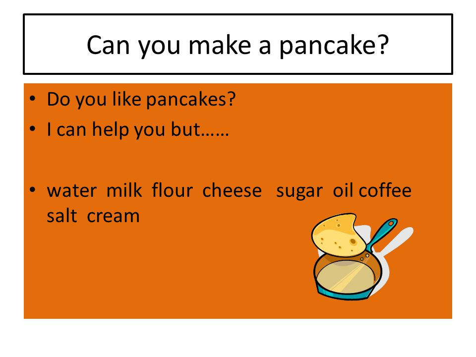 Can you make a pancake. Do you like pancakes.