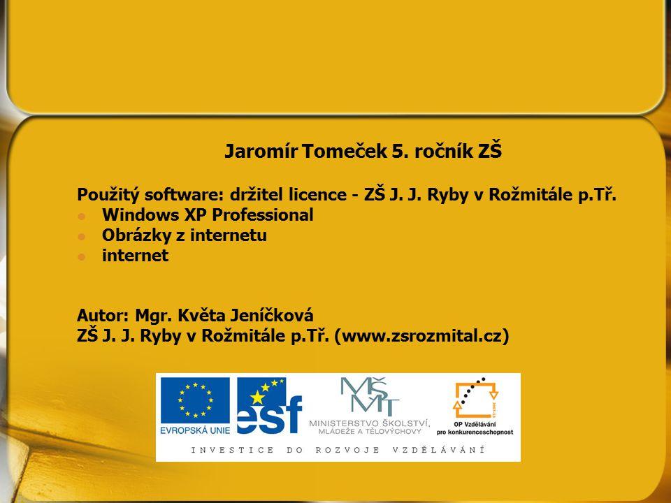 Jaromír Tomeček 5. ročník ZŠ Použitý software: držitel licence - ZŠ J. J. Ryby v Rožmitále p.Tř. Windows XP Professional Obrázky z internetu internet