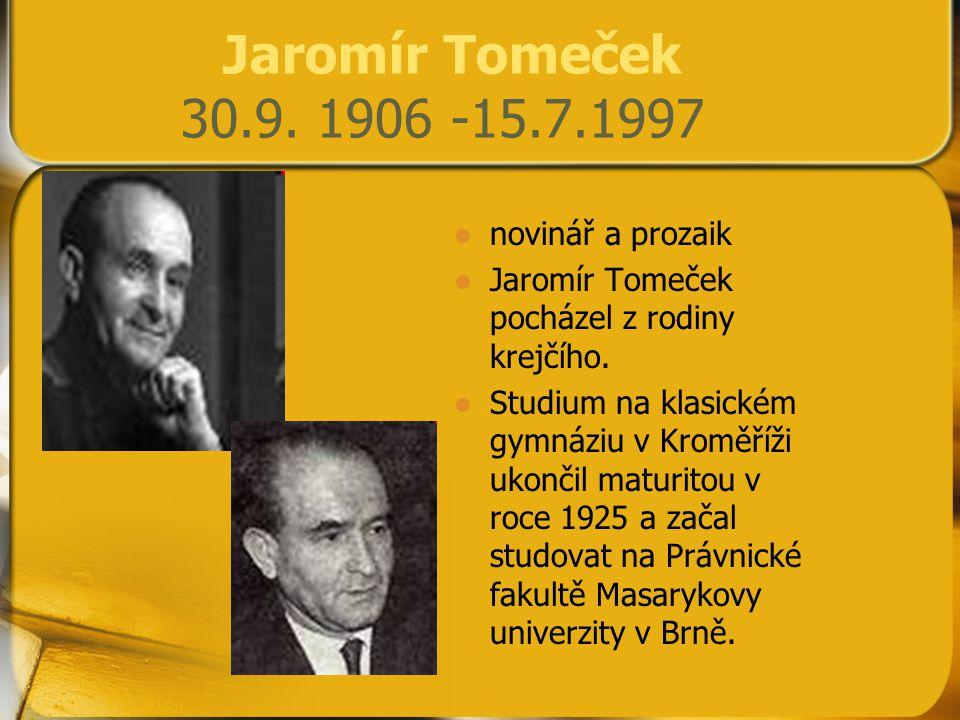 Jaromír Tomeček 30.9. 1906 -15.7.1997 novinář a prozaik Jaromír Tomeček pocházel z rodiny krejčího. Studium na klasickém gymnáziu v Kroměříži ukončil