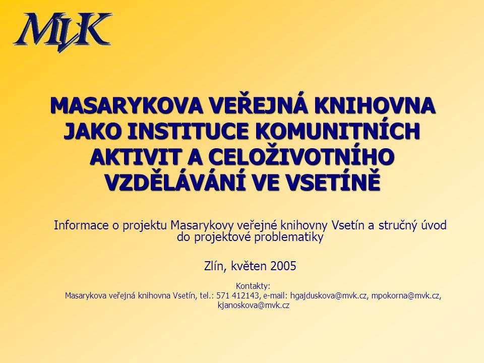 MASARYKOVA VEŘEJNÁ KNIHOVNA JAKO INSTITUCE KOMUNITNÍCH AKTIVIT A CELOŽIVOTNÍHO VZDĚLÁVÁNÍ VE VSETÍNĚ Informace o projektu Masarykovy veřejné knihovny Vsetín a stručný úvod do projektové problematiky Zlín, květen 2005 Kontakty: Masarykova veřejná knihovna Vsetín, tel.: 571 412143, e-mail: hgajduskova@mvk.cz, mpokorna@mvk.cz, kjanoskova@mvk.cz