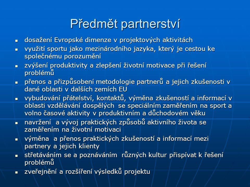 Předmět partnerství dosažení Evropské dimenze v projektových aktivitách dosažení Evropské dimenze v projektových aktivitách využití sportu jako mezinárodního jazyka, který je cestou ke společnému porozumění využití sportu jako mezinárodního jazyka, který je cestou ke společnému porozumění zvýšení produktivity a zlepšení životní motivace při řešení problémů zvýšení produktivity a zlepšení životní motivace při řešení problémů přenos a přizpůsobení metodologie partnerů a jejich zkušenosti v dané oblasti v dalších zemích EU přenos a přizpůsobení metodologie partnerů a jejich zkušenosti v dané oblasti v dalších zemích EU vybudování přátelství, kontaktů, výměna zkušeností a informací v oblasti vzdělávání dospělých se speciálním zaměřením na sport a volno časové aktivity v produktivním a důchodovém věku vybudování přátelství, kontaktů, výměna zkušeností a informací v oblasti vzdělávání dospělých se speciálním zaměřením na sport a volno časové aktivity v produktivním a důchodovém věku navržení a vývoj praktických způsobů aktivního života se zaměřením na životní motivaci navržení a vývoj praktických způsobů aktivního života se zaměřením na životní motivaci výměna a přenos praktických zkušeností a informací mezi partnery a jejich klienty výměna a přenos praktických zkušeností a informací mezi partnery a jejich klienty střetáváním se a poznáváním různých kultur přispívat k řešení problémů střetáváním se a poznáváním různých kultur přispívat k řešení problémů zveřejnění a rozšíření výsledků projektu zveřejnění a rozšíření výsledků projektu
