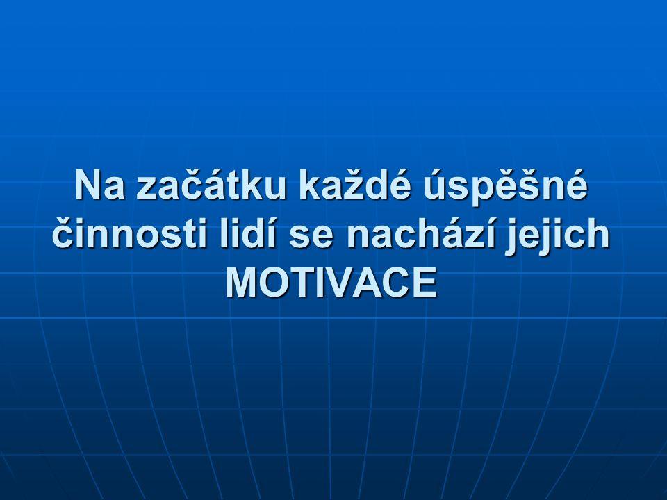 Na začátku každé úspěšné činnosti lidí se nachází jejich MOTIVACE