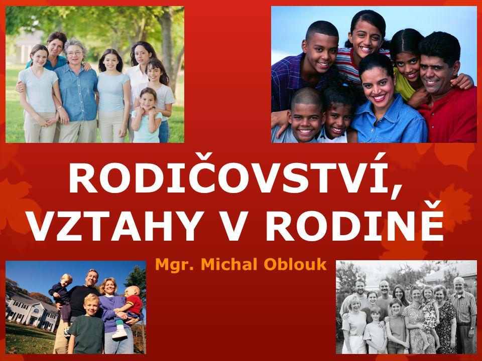 RODIČOVSTVÍ, VZTAHY V RODINĚ Mgr. Michal Oblouk