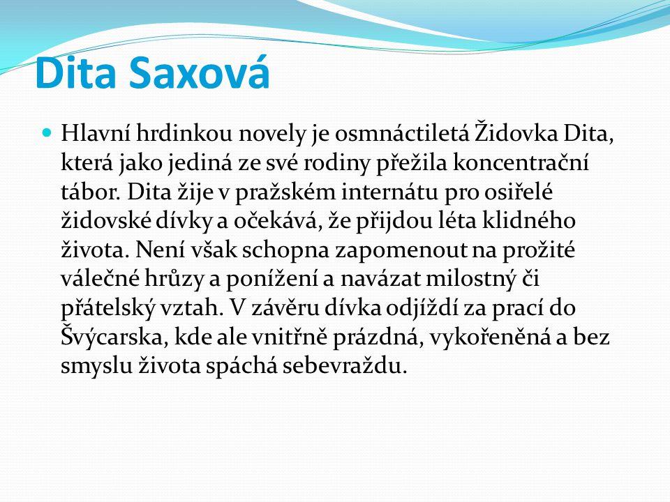 Dita Saxová Hlavní hrdinkou novely je osmnáctiletá Židovka Dita, která jako jediná ze své rodiny přežila koncentrační tábor. Dita žije v pražském inte