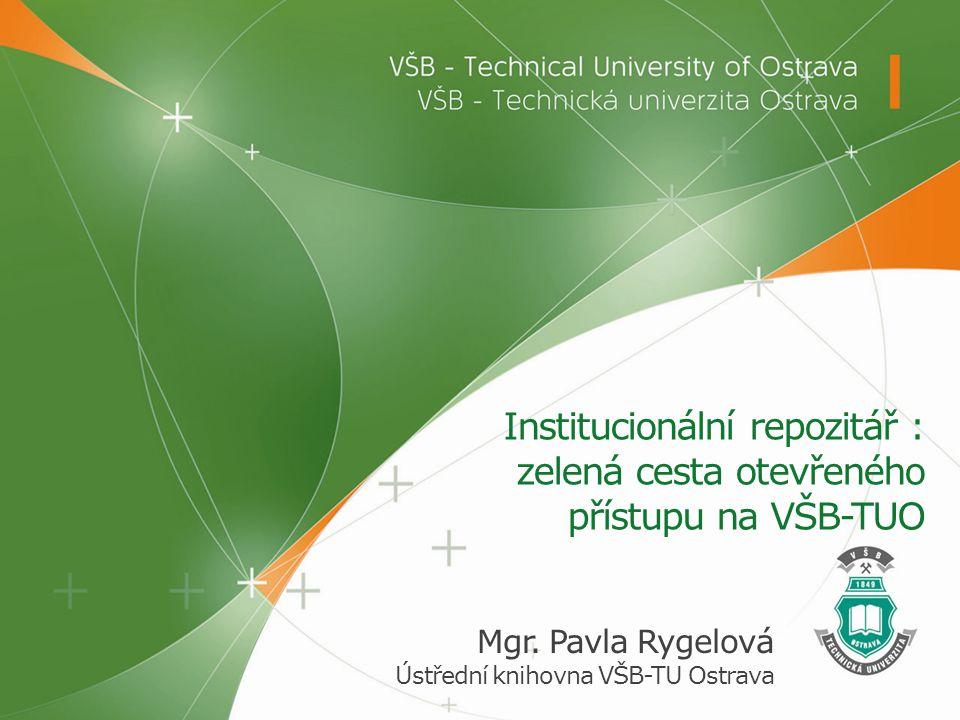 Institucionální repozitář : zelená cesta otevřeného přístupu na VŠB-TUO Mgr. Pavla Rygelová Ústřední knihovna VŠB-TU Ostrava