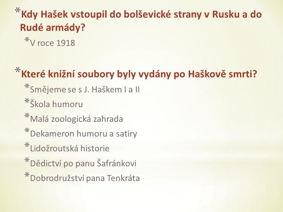* Kdy Hašek vstoupil do bolševické strany v Rusku a do Rudé armády? * V roce 1918 * Které knižní soubory byly vydány po Haškově smrti? * Smějeme se s