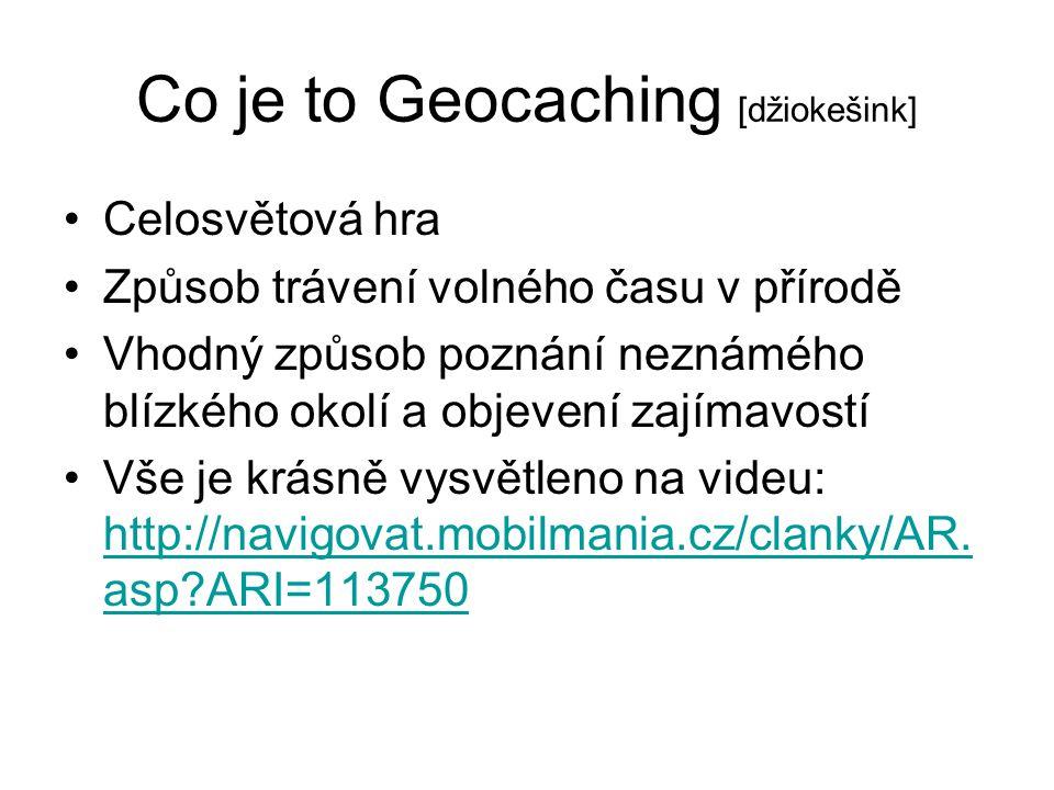 Co je to Geocaching [džiokešink] Celosvětová hra Způsob trávení volného času v přírodě Vhodný způsob poznání neznámého blízkého okolí a objevení zajím