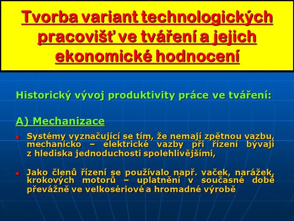 Tvorba variant technologických pracoviš ť ve tvá ř ení a jejich ekonomické hodnocení Historický vývoj produktivity práce ve tváření: A) Mechanizace Systémy vyznačující se tím, že nemají zpětnou vazbu, mechanicko – elektrické vazby při řízení bývají z hlediska jednoduchosti spolehlivějšími, Systémy vyznačující se tím, že nemají zpětnou vazbu, mechanicko – elektrické vazby při řízení bývají z hlediska jednoduchosti spolehlivějšími, Jako členů řízení se používalo např.