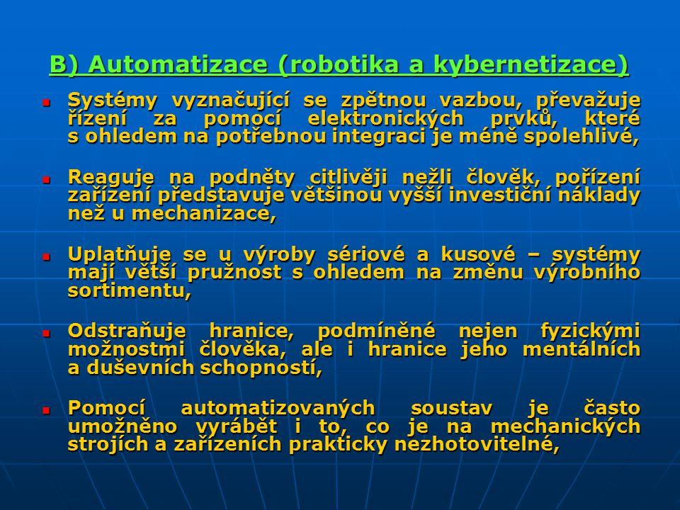 B) Automatizace (robotika a kybernetizace) Systémy vyznačující se zpětnou vazbou, převažuje řízení za pomocí elektronických prvků, které s ohledem na potřebnou integraci je méně spolehlivé, Systémy vyznačující se zpětnou vazbou, převažuje řízení za pomocí elektronických prvků, které s ohledem na potřebnou integraci je méně spolehlivé, Reaguje na podněty citlivěji nežli člověk, pořízení zařízení představuje většinou vyšší investiční náklady než u mechanizace, Reaguje na podněty citlivěji nežli člověk, pořízení zařízení představuje většinou vyšší investiční náklady než u mechanizace, Uplatňuje se u výroby sériové a kusové – systémy mají větší pružnost s ohledem na změnu výrobního sortimentu, Uplatňuje se u výroby sériové a kusové – systémy mají větší pružnost s ohledem na změnu výrobního sortimentu, Odstraňuje hranice, podmíněné nejen fyzickými možnostmi člověka, ale i hranice jeho mentálních a duševních schopností, Odstraňuje hranice, podmíněné nejen fyzickými možnostmi člověka, ale i hranice jeho mentálních a duševních schopností, Pomocí automatizovaných soustav je často umožněno vyrábět i to, co je na mechanických strojích a zařízeních prakticky nezhotovitelné, Pomocí automatizovaných soustav je často umožněno vyrábět i to, co je na mechanických strojích a zařízeních prakticky nezhotovitelné,