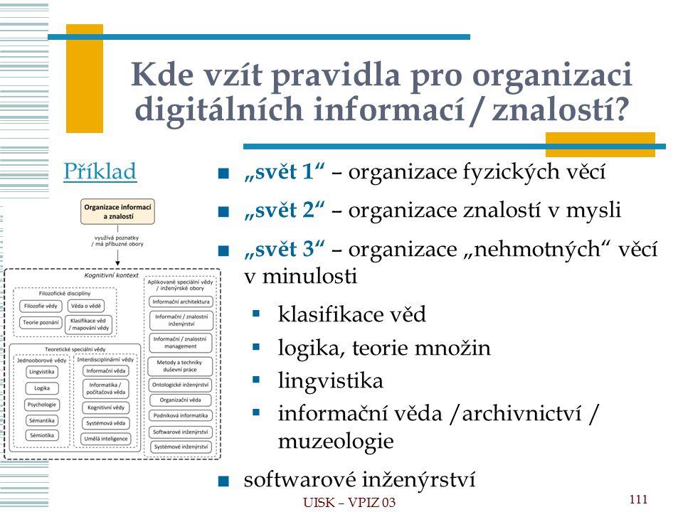 """Kde vzít pravidla pro organizaci digitálních informací / znalostí? 111 UISK – VPIZ 03 ■ """"svět 1"""" – organizace fyzických věcí ■ """"svět 2"""" – organizace z"""