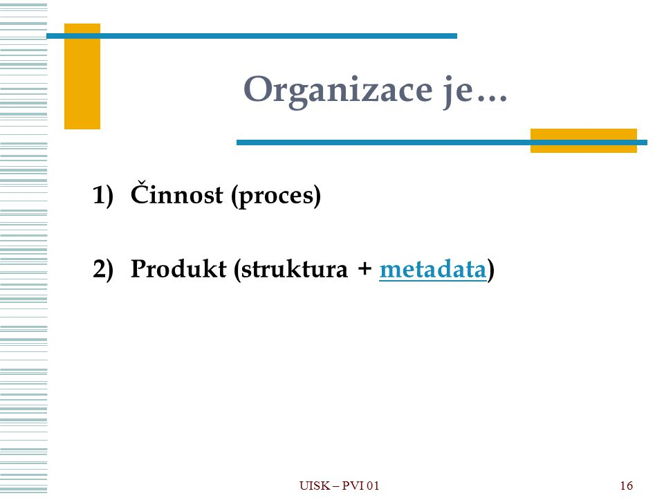 16 Organizace je… UISK – PVI 01 1)Činnost (proces) 2)Produkt (struktura + metadata)metadata