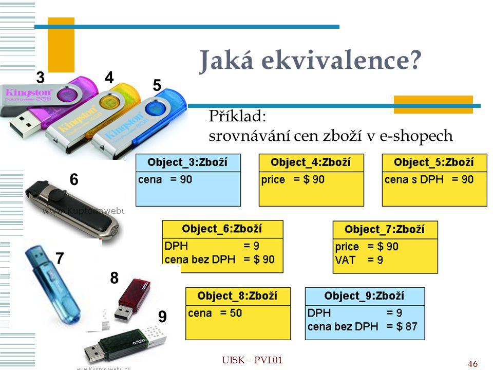 Jaká ekvivalence? Příklad: srovnávání cen zboží v e-shopech 46 UISK – PVI 01 34 5 6 7 8 9