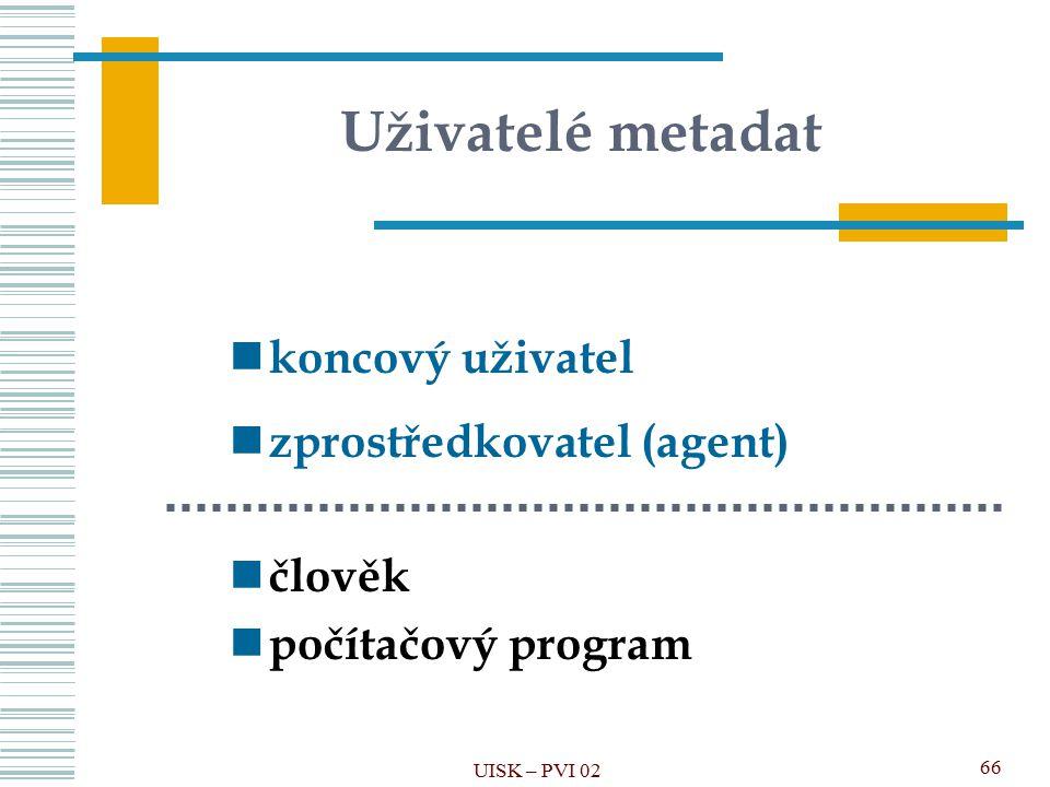 Uživatelé metadat koncový uživatel zprostředkovatel (agent) člověk počítačový program UISK – PVI 02 66