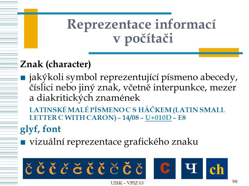 Reprezentace informací v počítači Znak (character) ■jakýkoli symbol reprezentující písmeno abecedy, číslici nebo jiný znak, včetně interpunkce, mezer