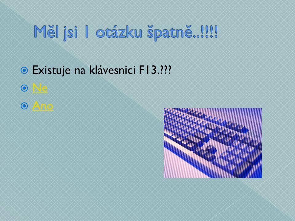  Existuje na klávesnici F13.  Ne Ne  Ano Ano