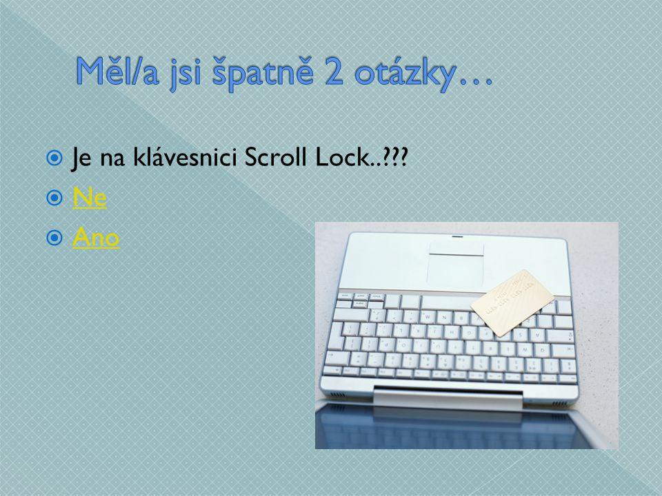  Je na klávesnici Scroll Lock..  Ne Ne  Ano Ano
