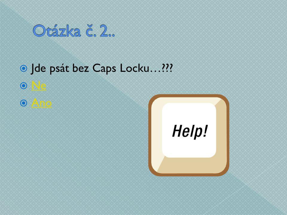  Jde psát bez Caps Locku…???  Ne Ne  Ano Ano