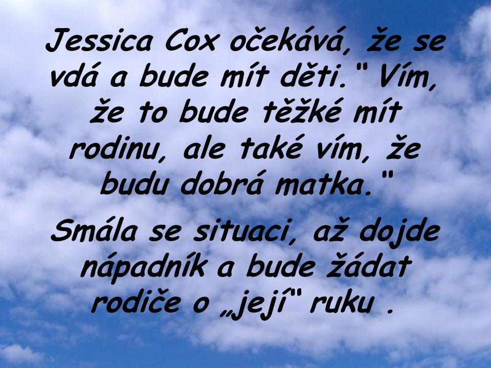 """Jessica Cox očekává, že se vdá a bude mít děti. Vím, že to bude těžké mít rodinu, ale také vím, že budu dobrá matka. Smála se situaci, až dojde nápadník a bude žádat rodiče o """"její ruku."""