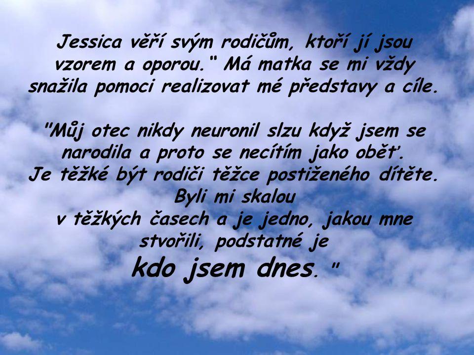 Jessica věří svým rodičům, ktoří jí jsou vzorem a oporou. Má matka se mi vždy snažila pomoci realizovat mé představy a cíle.