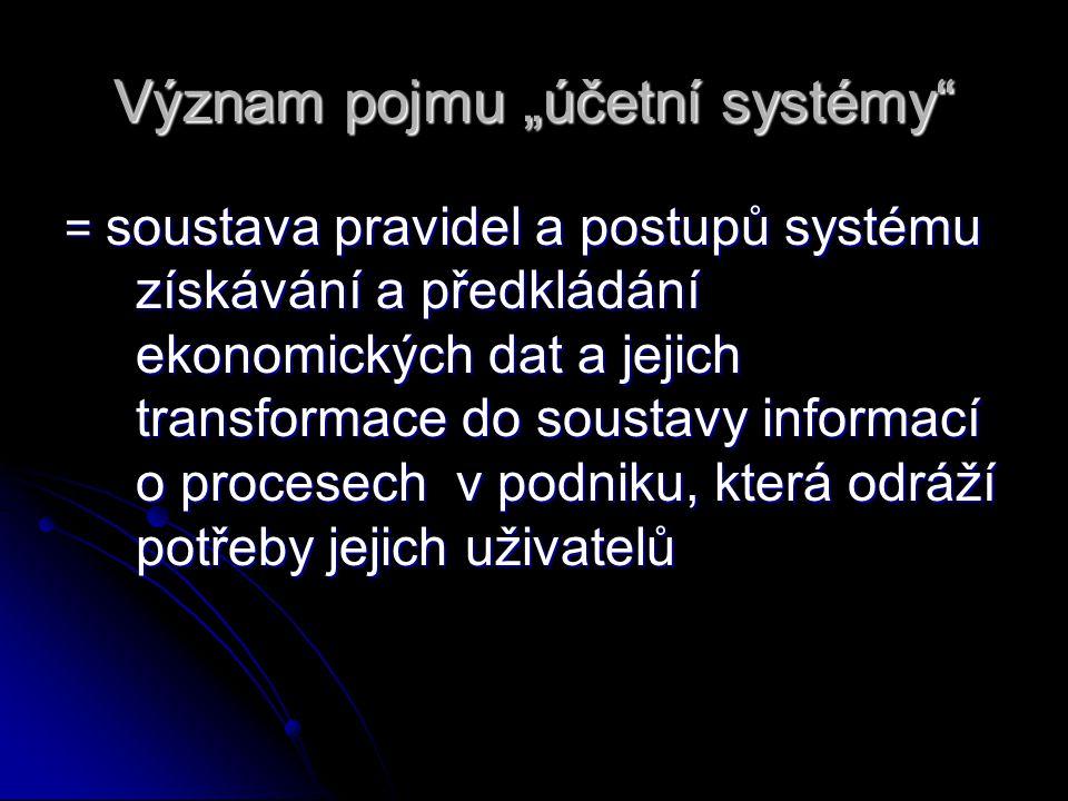 """Význam pojmu """"účetní systémy"""" = soustava pravidel a postupů systému získávání a předkládání ekonomických dat a jejich transformace do soustavy informa"""