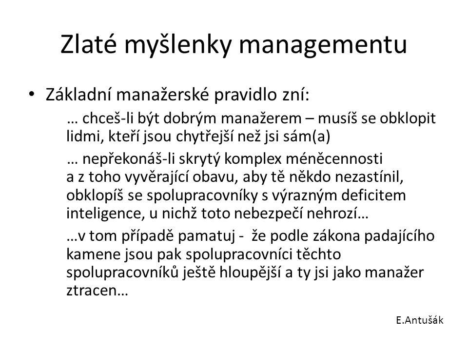 Zlaté myšlenky managementu Základní manažerské pravidlo zní: … chceš-li být dobrým manažerem – musíš se obklopit lidmi, kteří jsou chytřejší než jsi s
