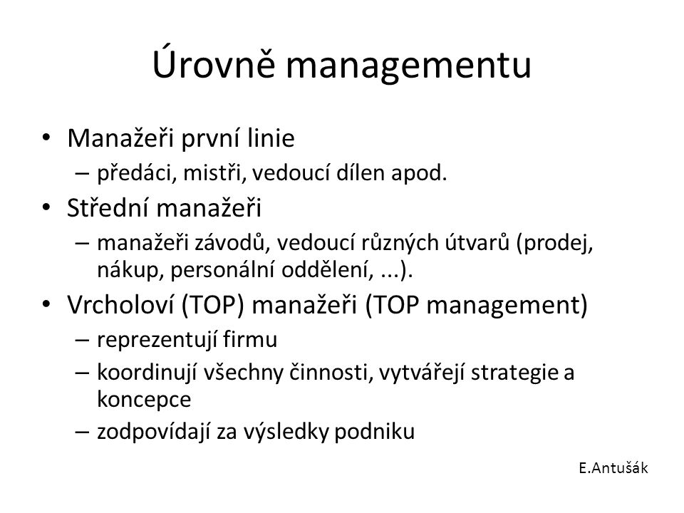 Úrovně managementu Manažeři první linie – předáci, mistři, vedoucí dílen apod. Střední manažeři – manažeři závodů, vedoucí různých útvarů (prodej, nák