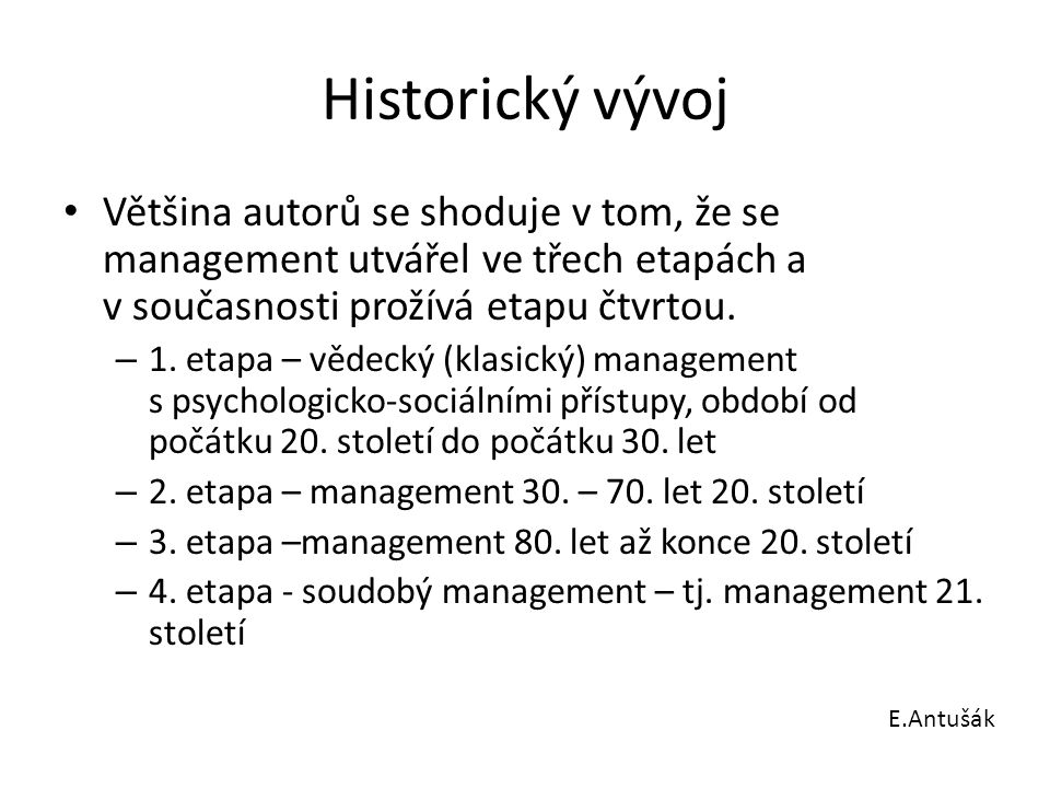 """Historický vývoj E.Antušák GLOBALIZATION Procesní přístup Systémové přístupy Krizový management Interpersonální, behavioristický management Sociálně (lidský) orientovaný management Administrativní management, m.organizace KLASICKÉ PŘÍSTUPY SOUČASNÉ PŘÍSTUPY """"Vědecký management Management práce Byrokratický management Kvantitativní management Mc Kinsey """"7 S Kontingenční situační management Reengineering; management kvality (TQM) Znalostní management, učící se organizace 1890 1900 1910 1920 1930 1940 1950 1960 1970 1980 1990 2000 PRAGMATICKÉ PŘÍSTUPY"""