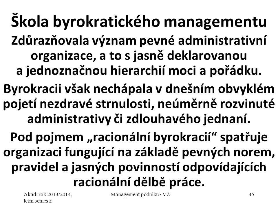 Akad. rok 2013/2014, letní semestr Management podniku - VŽ45 Škola byrokratického managementu Zdůrazňovala význam pevné administrativní organizace, a