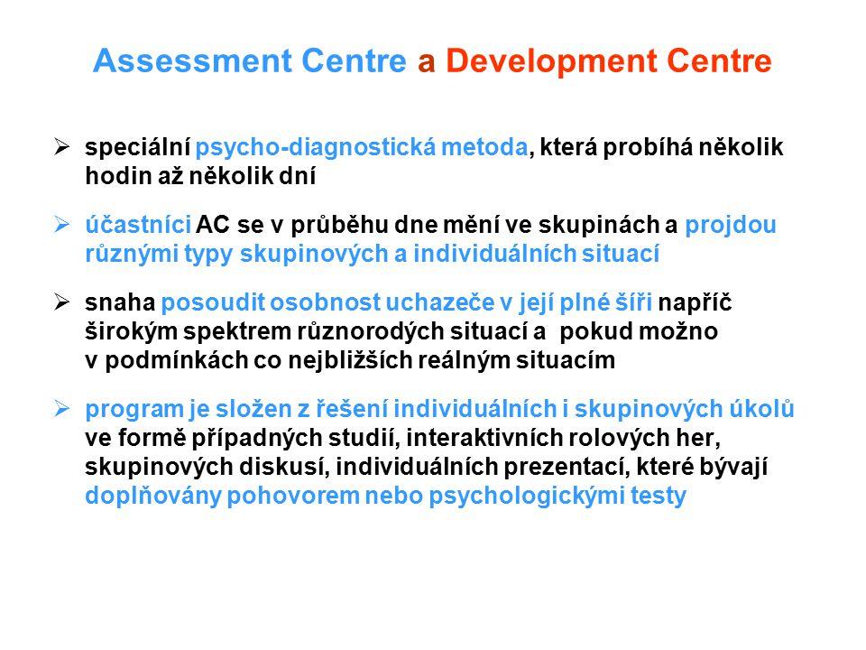 Assessment Centre a Development Centre  speciální psycho-diagnostická metoda, která probíhá několik hodin až několik dní  účastníci AC se v průběhu dne mění ve skupinách a projdou různými typy skupinových a individuálních situací  snaha posoudit osobnost uchazeče v její plné šíři napříč širokým spektrem různorodých situací a pokud možno v podmínkách co nejbližších reálným situacím  program je složen z řešení individuálních i skupinových úkolů ve formě případných studií, interaktivních rolových her, skupinových diskusí, individuálních prezentací, které bývají doplňovány pohovorem nebo psychologickými testy