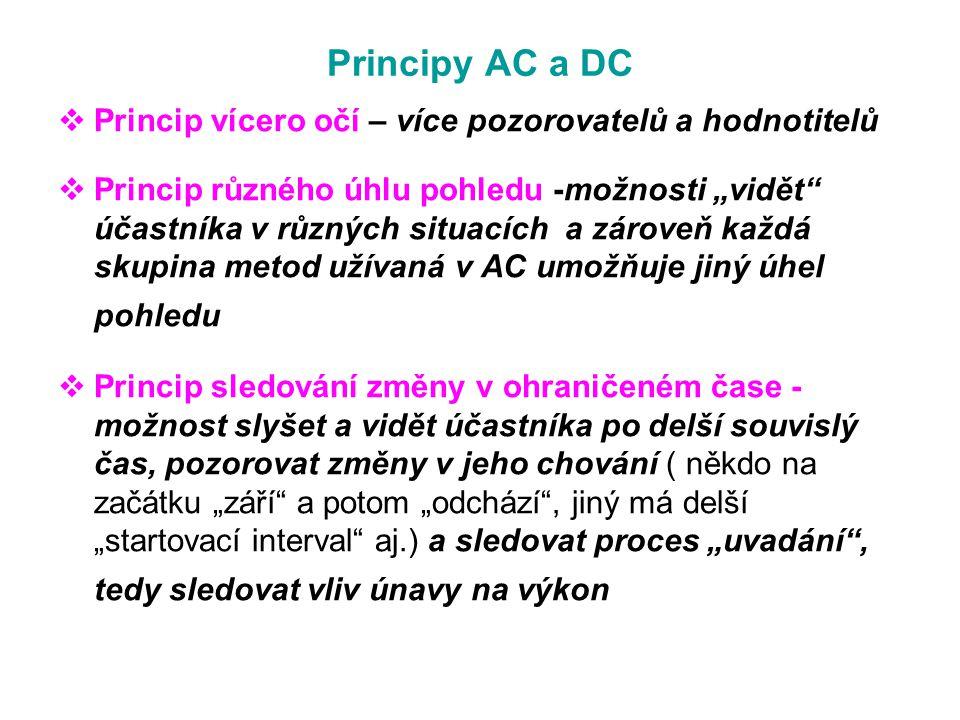"""Principy AC a DC  Princip vícero očí – více pozorovatelů a hodnotitelů  Princip různého úhlu pohledu -možnosti """"vidět účastníka v různých situacích a zároveň každá skupina metod užívaná v AC umožňuje jiný úhel pohledu  Princip sledování změny v ohraničeném čase - možnost slyšet a vidět účastníka po delší souvislý čas, pozorovat změny v jeho chování ( někdo na začátku """"září a potom """"odchází , jiný má delší """"startovací interval aj.) a sledovat proces """"uvadání , tedy sledovat vliv únavy na výkon"""