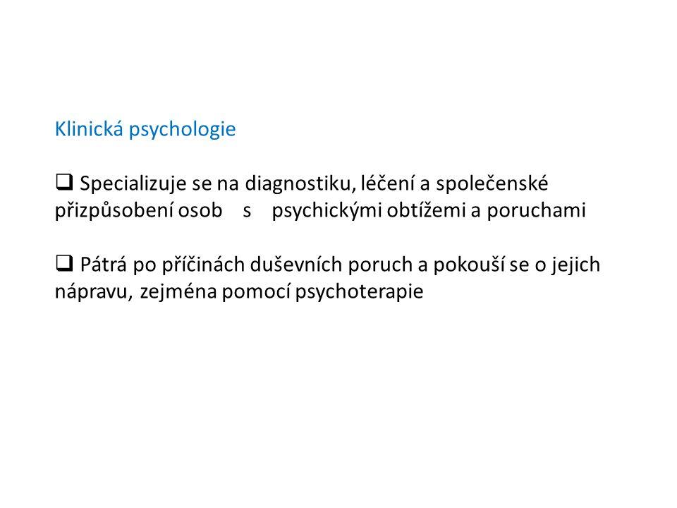 Klinická psychologie  Specializuje se na diagnostiku, léčení a společenské přizpůsobení osob s psychickými obtížemi a poruchami  Pátrá po příčinách