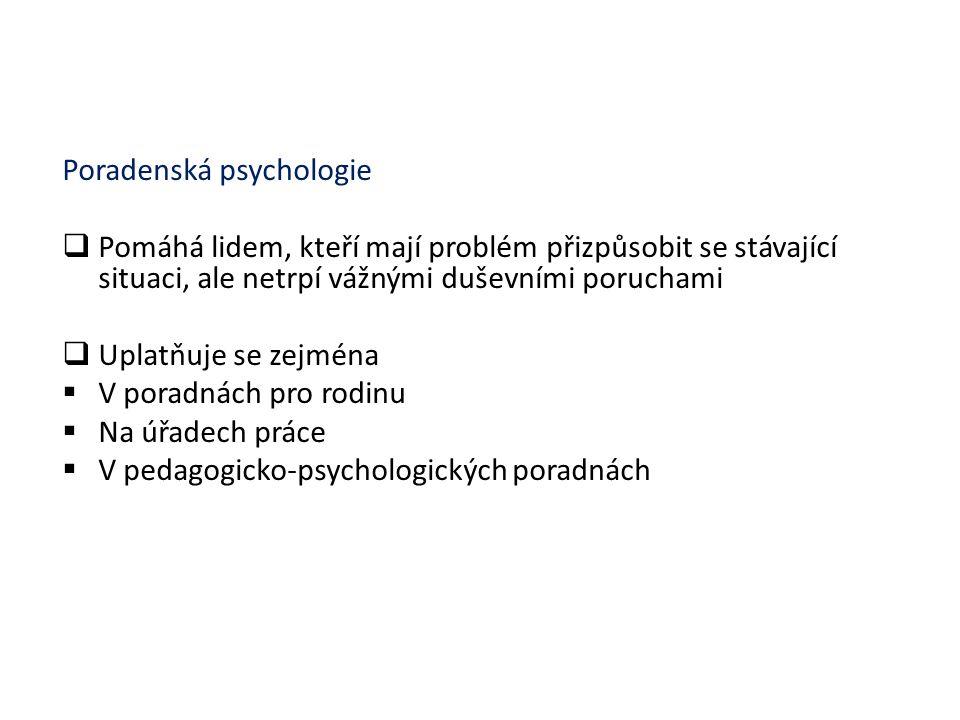 Poradenská psychologie  Pomáhá lidem, kteří mají problém přizpůsobit se stávající situaci, ale netrpí vážnými duševními poruchami  Uplatňuje se zejm