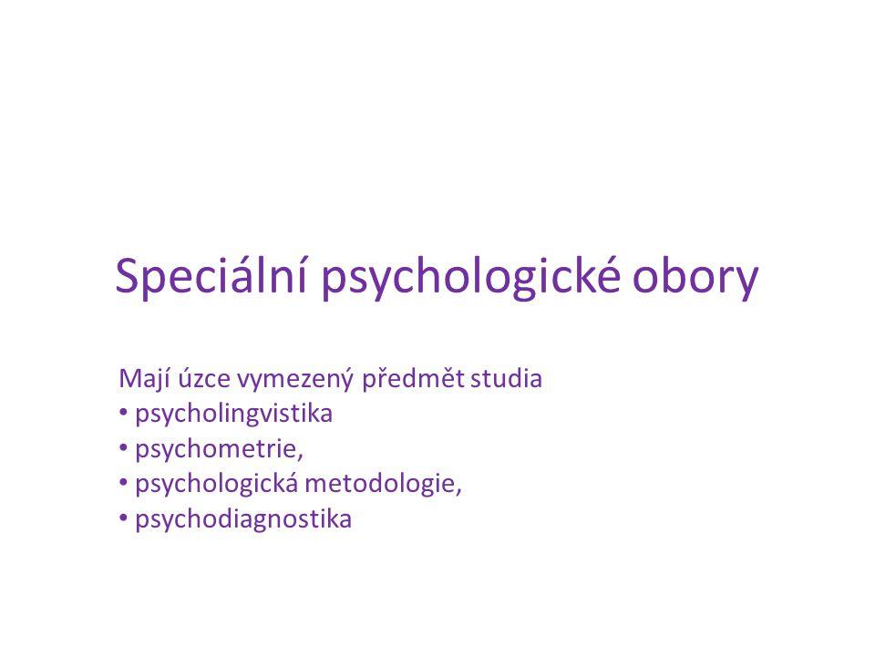 Speciální psychologické obory Mají úzce vymezený předmět studia psycholingvistika psychometrie, psychologická metodologie, psychodiagnostika