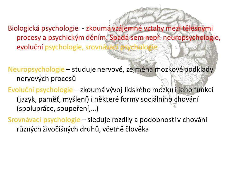 Biologická psychologie - zkoumá vzájemné vztahy mezi tělesnými procesy a psychickým děním. Spadá sem např. neuropsychologie, evoluční psychologie, sro