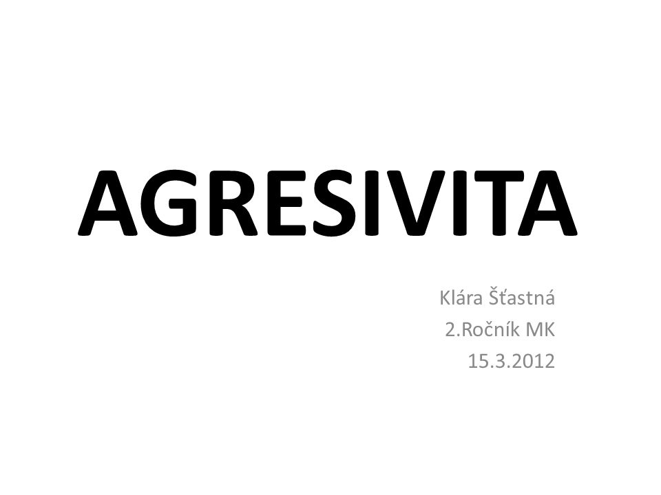 AGRESIVITA Klára Šťastná 2.Ročník MK 15.3.2012