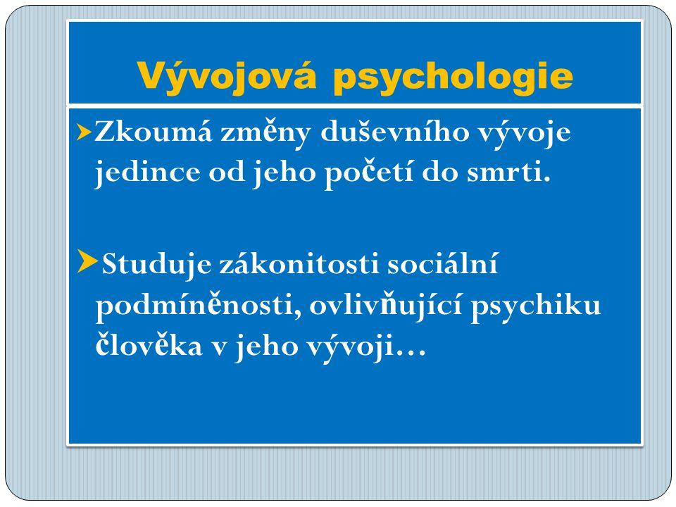 Vývojová psychologie  Zkoumá zm ě ny duševního vývoje jedince od jeho po č etí do smrti.