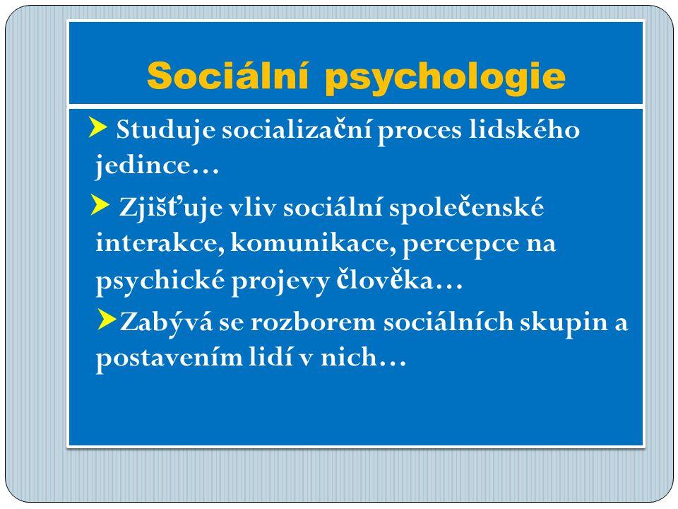 Sociální psychologie  Studuje socializa č ní proces lidského jedince…  Zjiš ť uje vliv sociální spole č enské interakce, komunikace, percepce na psychické projevy č lov ě ka…  Zabývá se rozborem sociálních skupin a postavením lidí v nich…  Studuje socializa č ní proces lidského jedince…  Zjiš ť uje vliv sociální spole č enské interakce, komunikace, percepce na psychické projevy č lov ě ka…  Zabývá se rozborem sociálních skupin a postavením lidí v nich…